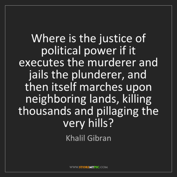 Khalil Gibran: Where is the justice of political power if it executes...