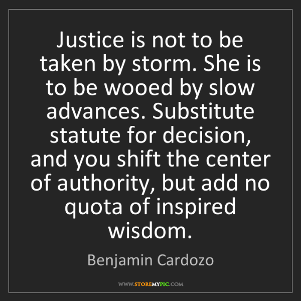 Benjamin Cardozo: Justice is not to be taken by storm. She is to be wooed...