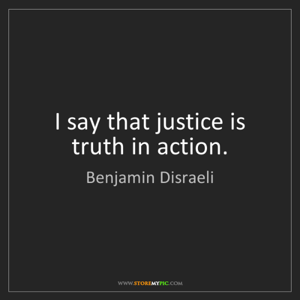 Benjamin Disraeli: I say that justice is truth in action.
