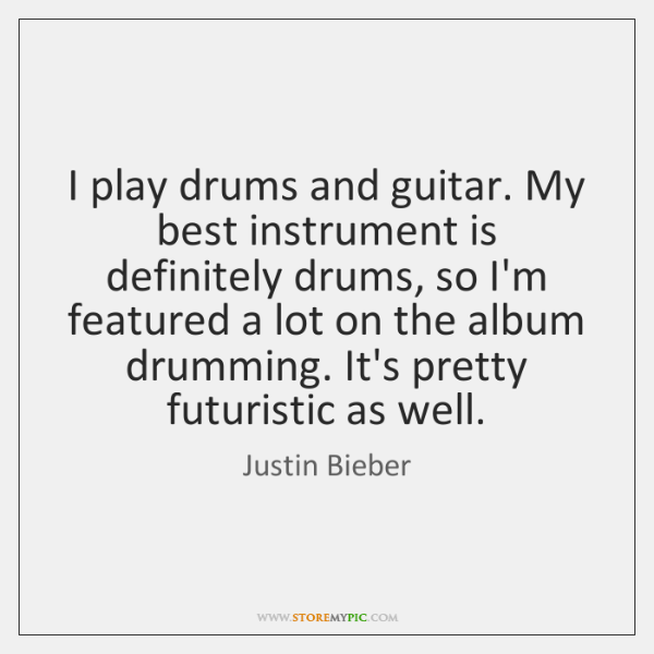 I play drums and guitar. My best instrument is definitely drums, so ...