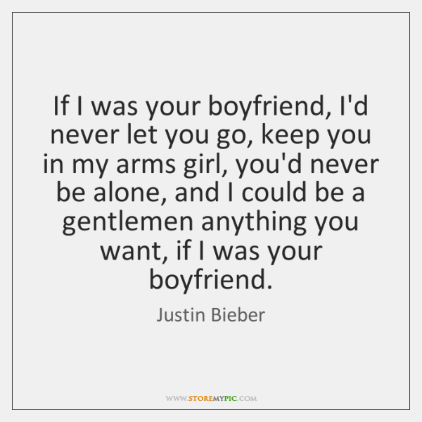 If I was your boyfriend, I'd never let you go, keep you ...