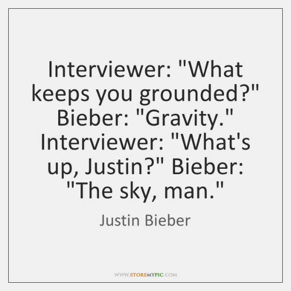 "Interviewer: ""What keeps you grounded?"" Bieber: ""Gravity."" Interviewer: ""What's up, Justin?"" Bieber:"
