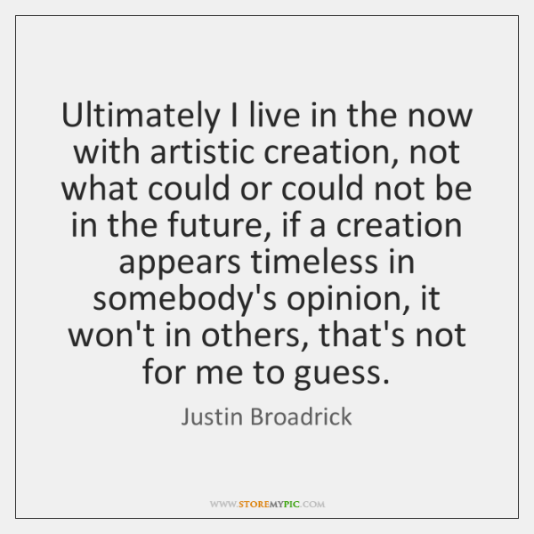 Ultimately I live in the now with artistic creation, not what could ...