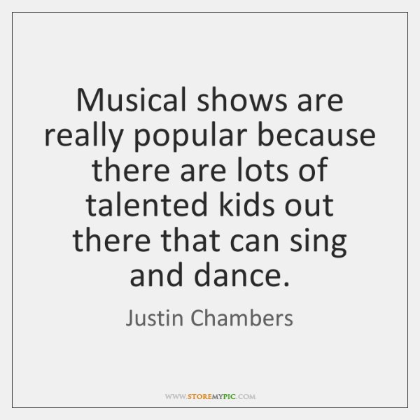 Musical shows are really popular because there are lots of talented kids ...