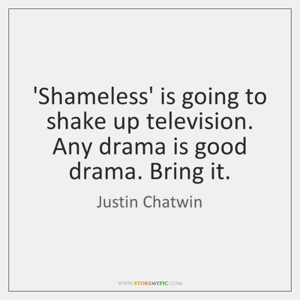 'Shameless' is going to shake up television. Any drama is good drama. ...