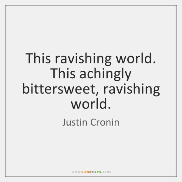 This ravishing world. This achingly bittersweet, ravishing world.