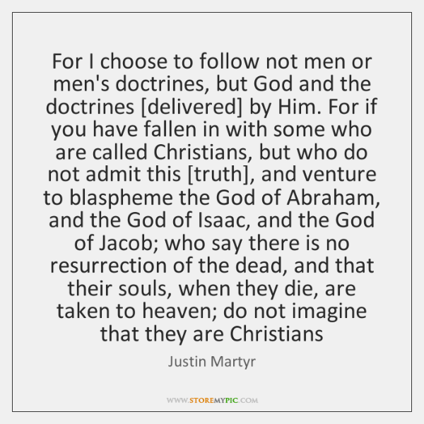 For I choose to follow not men or men's doctrines, but God ...