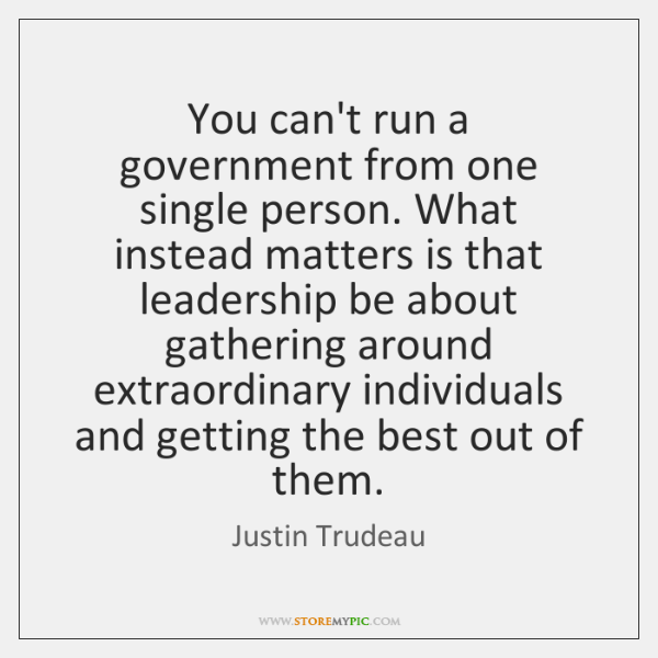 You can't run a government from one single person. What instead matters ...