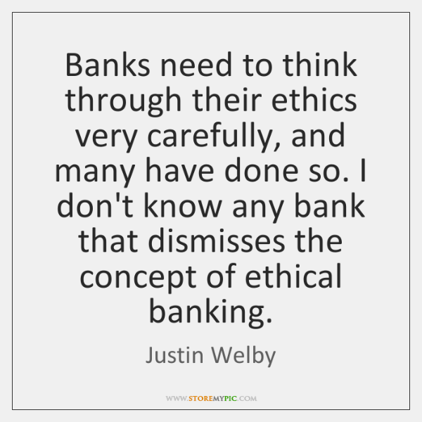 Banks need to think through their ethics very carefully, and many have ...