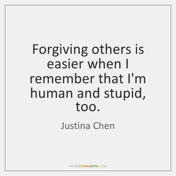 Forgiving others is easier when I remember that I'm human and stupid, ...
