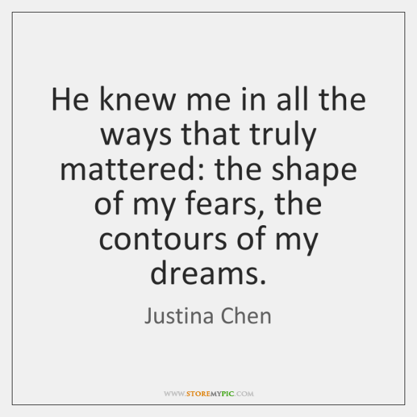 He knew me in all the ways that truly mattered: the shape ...