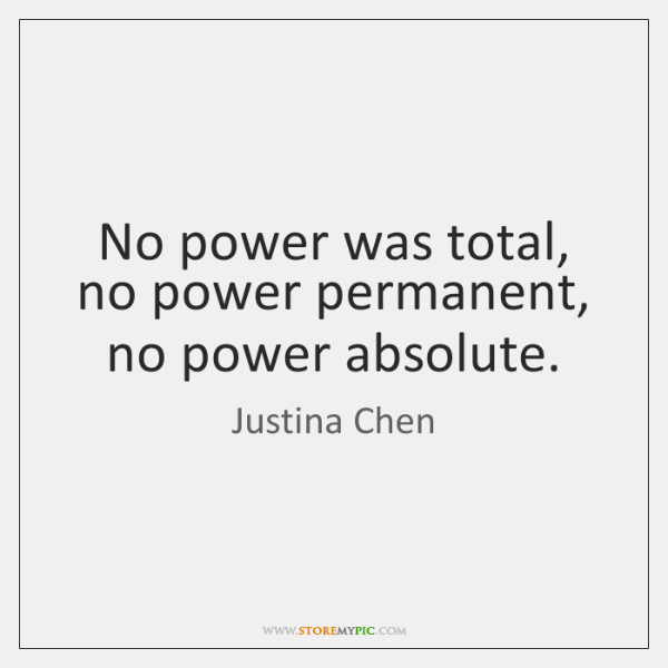 No power was total, no power permanent, no power absolute.