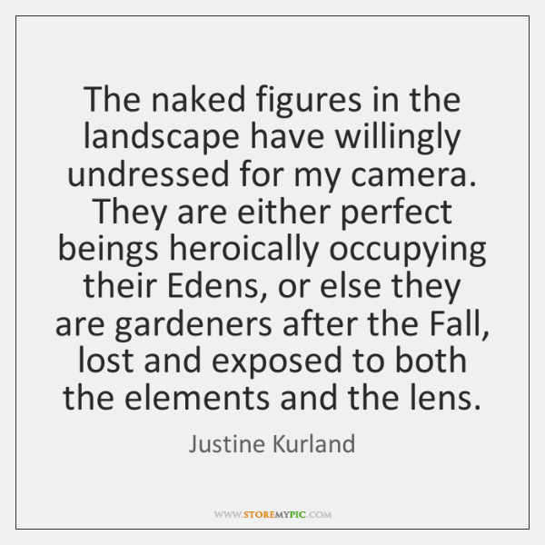 The naked figures in the landscape have willingly undressed for my camera. ...