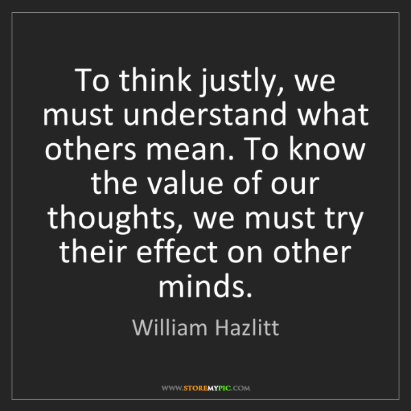 William Hazlitt: To think justly, we must understand what others mean....