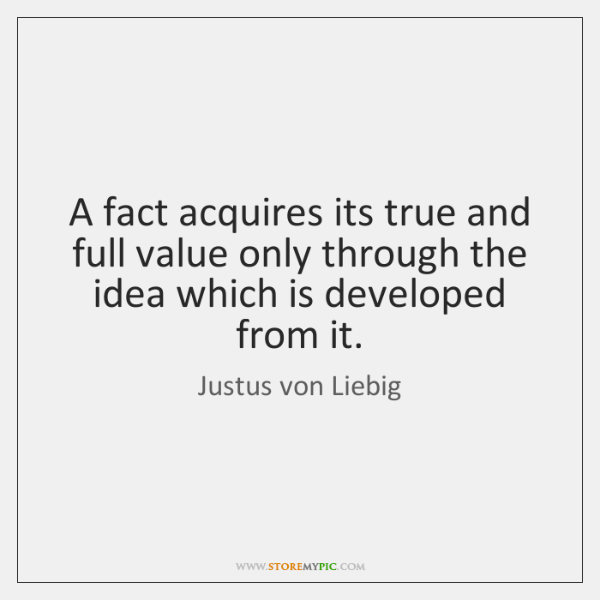 A fact acquires its true and full value only through the idea ...