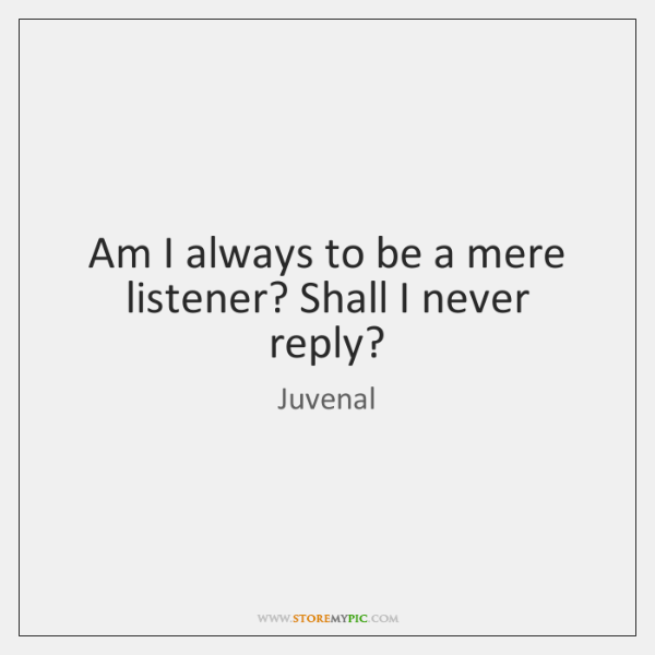 Am I always to be a mere listener? Shall I never reply?