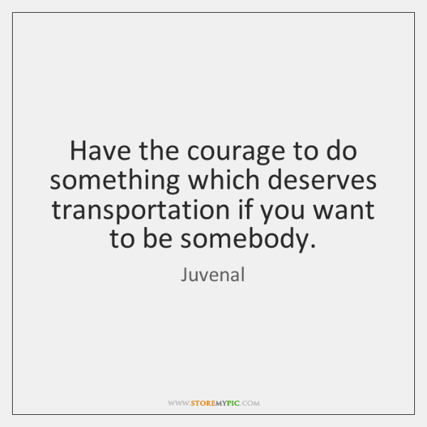 Have the courage to do something which deserves transportation if you want ...