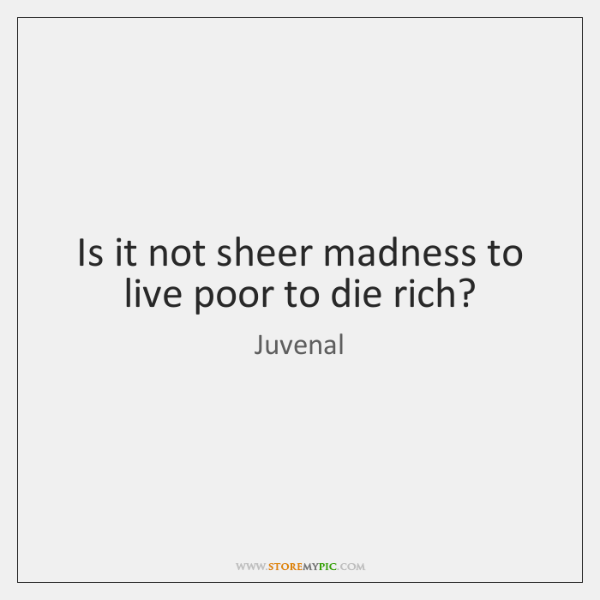 Is it not sheer madness to live poor to die rich?