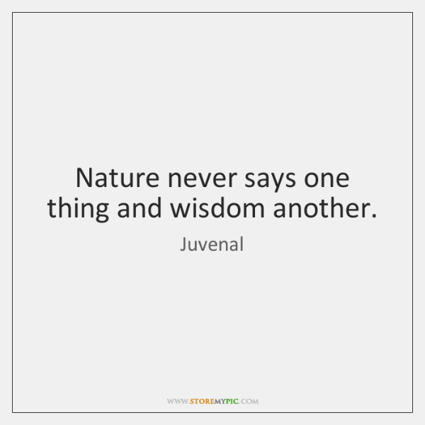 Nature never says one thing and wisdom another.