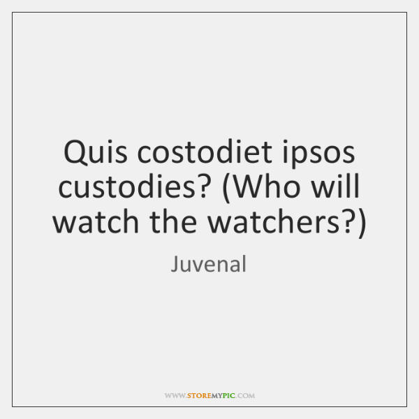 Quis costodiet ipsos custodies? (Who will watch the watchers?)