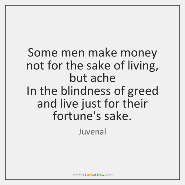 Some men make money not for the sake of living, but ache   ...