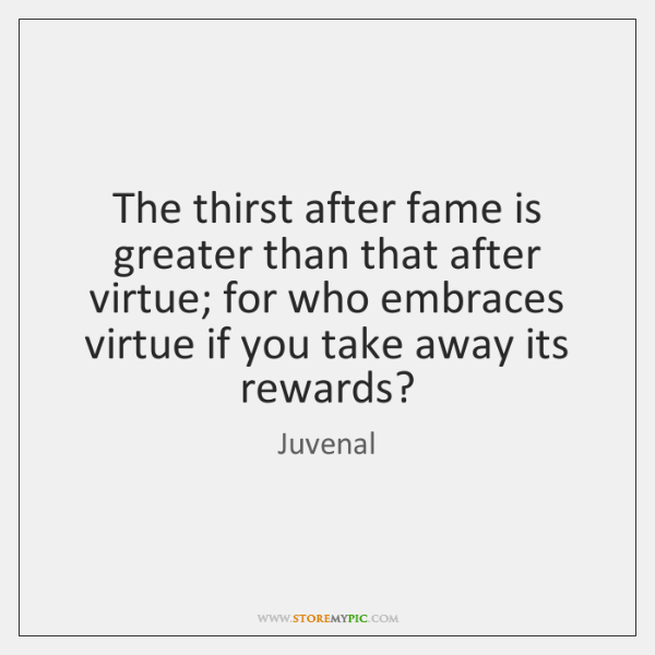 The thirst after fame is greater than that after virtue; for who ...