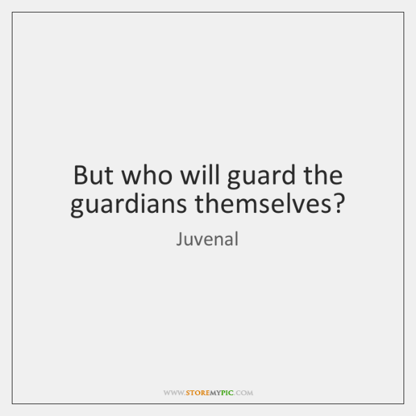 But who will guard the guardians themselves?