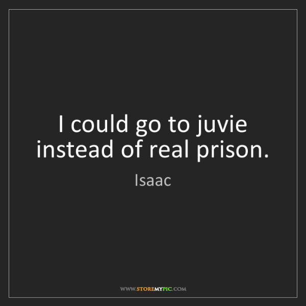 Isaac: I could go to juvie instead of real prison.