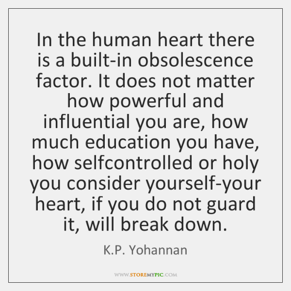 In the human heart there is a built-in obsolescence factor. It does ...