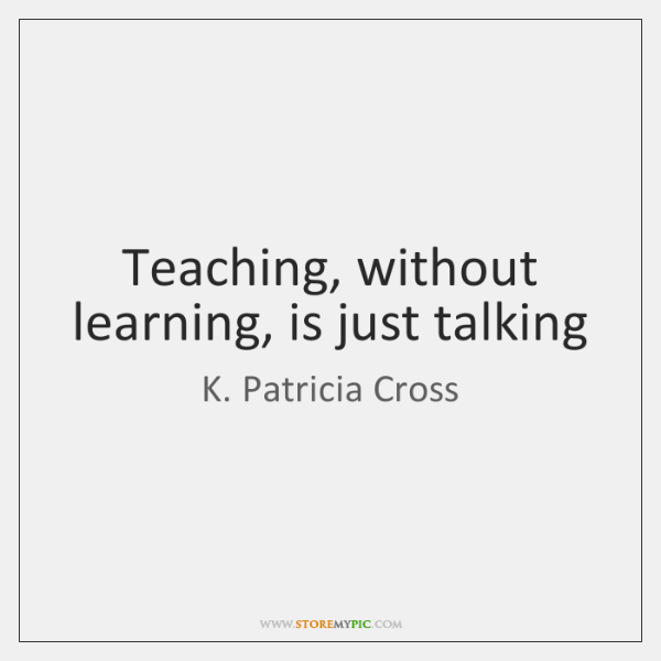 Teaching, without learning, is just talking