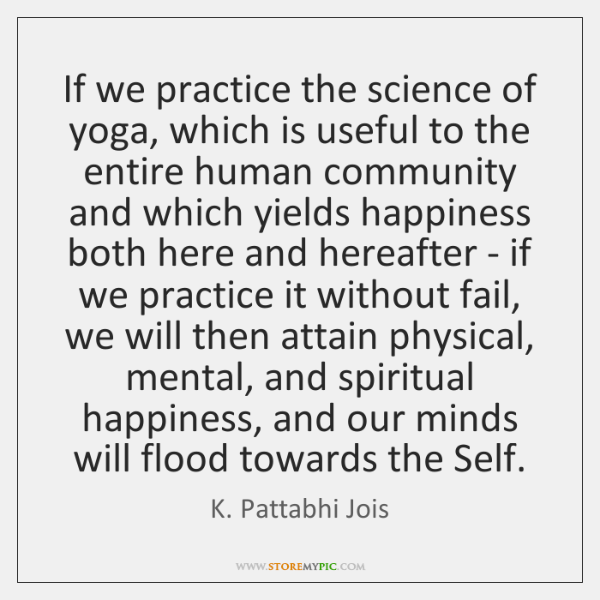 If we practice the science of yoga, which is useful to the ...