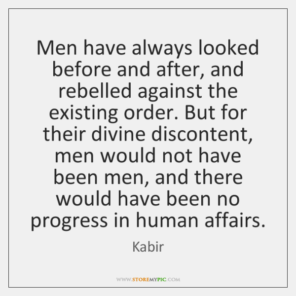 Men have always looked before and after, and rebelled against the existing ...
