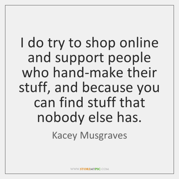 I do try to shop online and support people who hand-make their ...