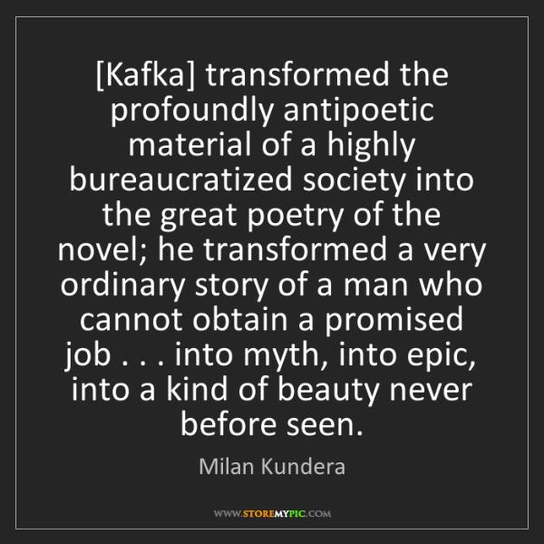 Milan Kundera: [Kafka] transformed the profoundly antipoetic material...