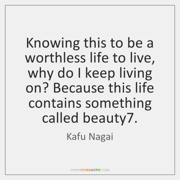 Knowing this to be a worthless life to live, why do I ...