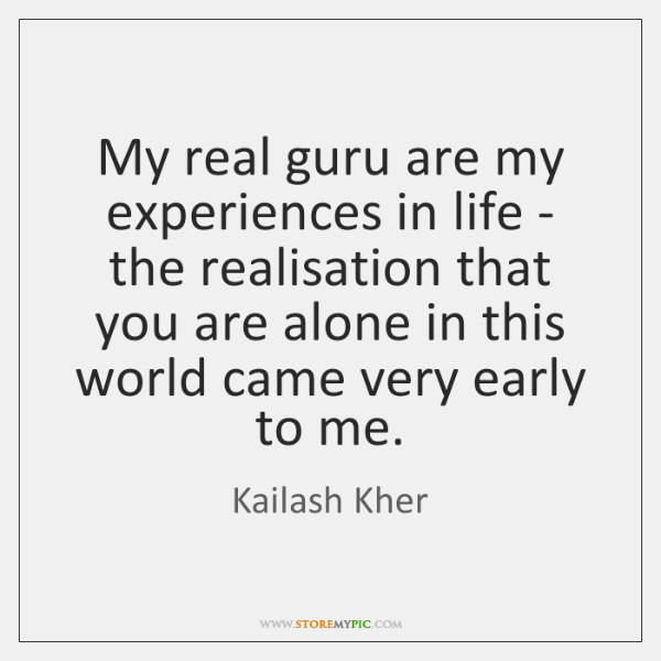 My real guru are my experiences in life - the realisation that ...