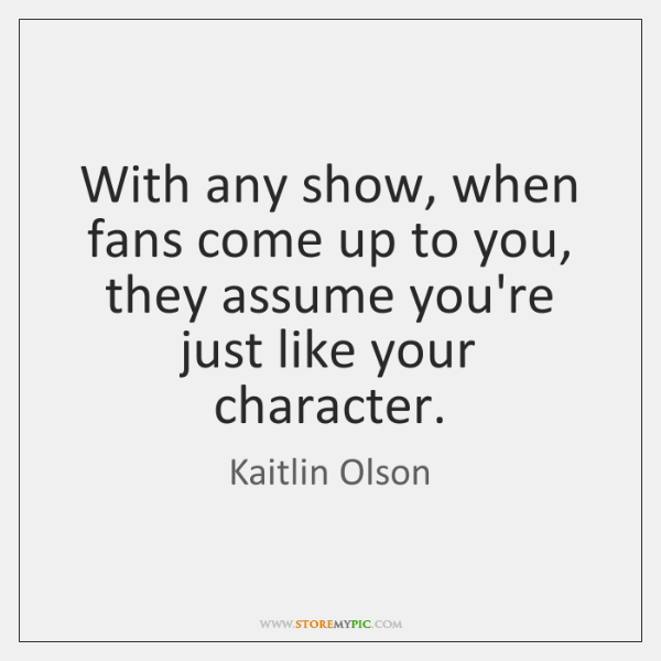 With any show, when fans come up to you, they assume you're ...