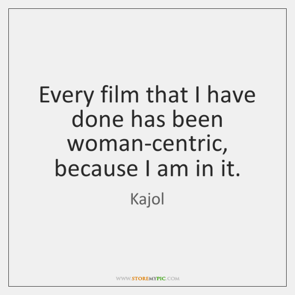 Every film that I have done has been woman-centric, because I am ...
