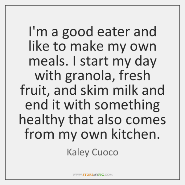 I'm a good eater and like to make my own meals. I ...