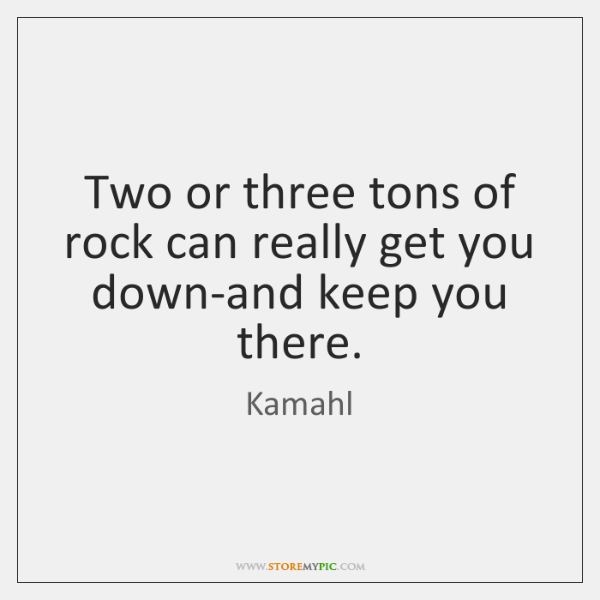 Two or three tons of rock can really get you down-and keep ...