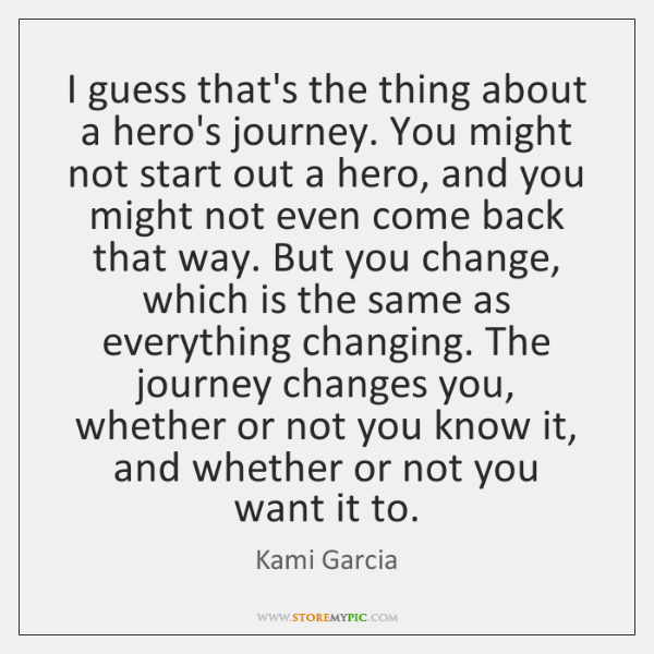 I guess that's the thing about a hero's journey. You might not ...