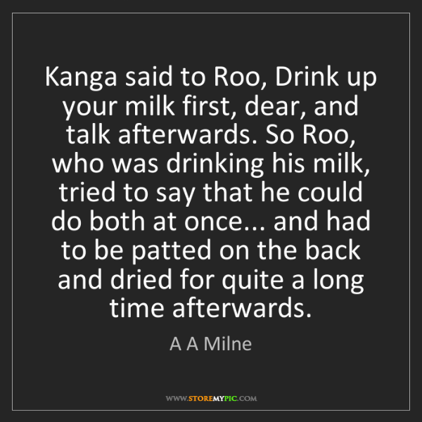 A A Milne: Kanga said to Roo, Drink up your milk first, dear, and...