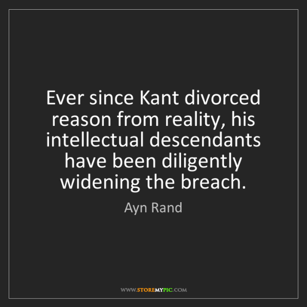Ayn Rand: Ever since Kant divorced reason from reality, his intellectual...