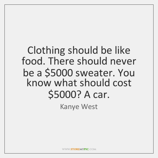 Clothing should be like food. There should never be a $5000 sweater. You ...