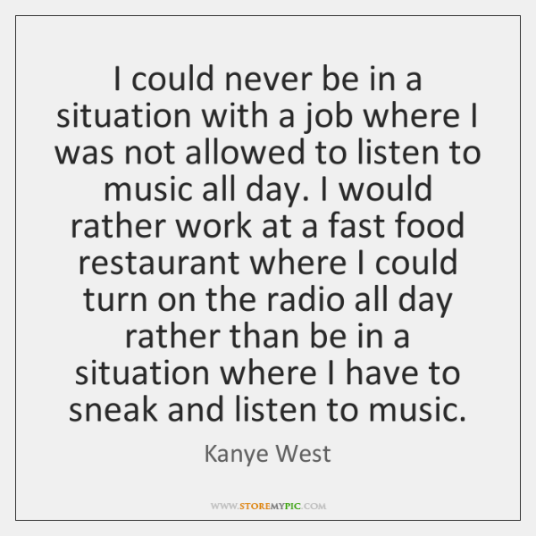 I could never be in a situation with a job where I ...