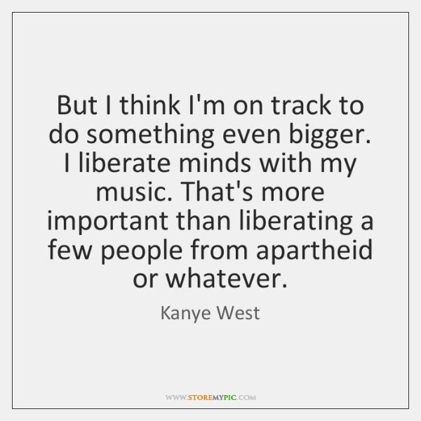 But I think I'm on track to do something even bigger. I ...