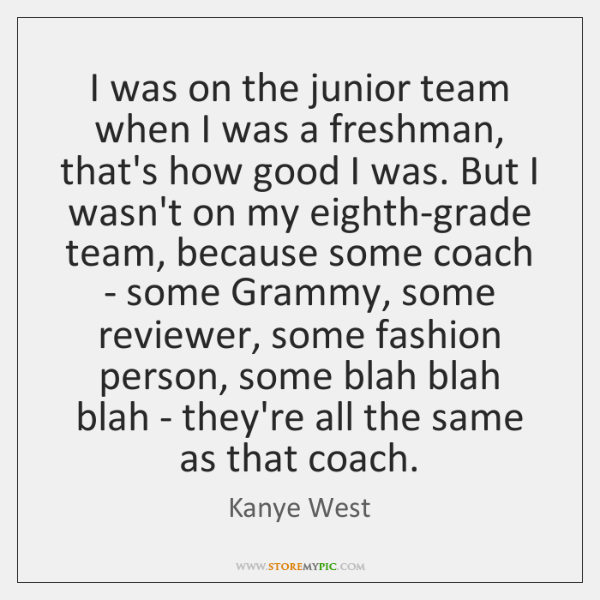 I was on the junior team when I was a freshman, that's ...