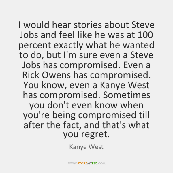 I would hear stories about Steve Jobs and feel like he was ...
