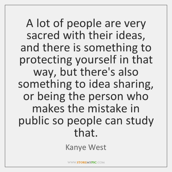 A lot of people are very sacred with their ideas, and there ...