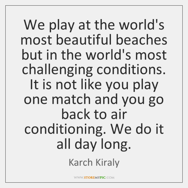We play at the world's most beautiful beaches but in the world's ...